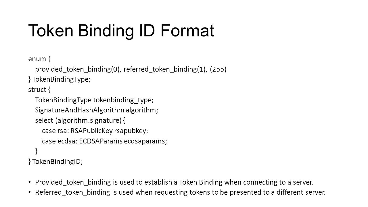Token Binding ID Format enum { provided_token_binding(0), referred_token_binding(1), (255) } TokenBindingType; struct { TokenBindingType tokenbinding_type; SignatureAndHashAlgorithm algorithm; select (algorithm.signature) { case rsa: RSAPublicKey rsapubkey; case ecdsa: ECDSAParams ecdsaparams; } } TokenBindingID; Provided_token_binding is used to establish a Token Binding when connecting to a server.