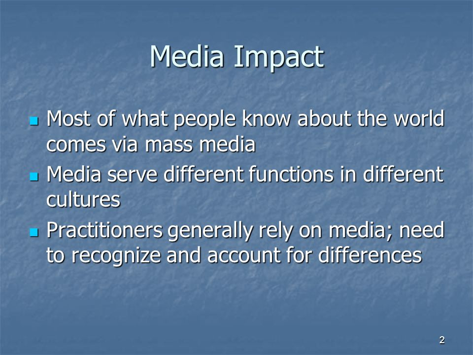 Media Impact Most of what people know about the world comes via mass media Most of what people know about the world comes via mass media Media serve different functions in different cultures Media serve different functions in different cultures Practitioners generally rely on media; need to recognize and account for differences Practitioners generally rely on media; need to recognize and account for differences 2