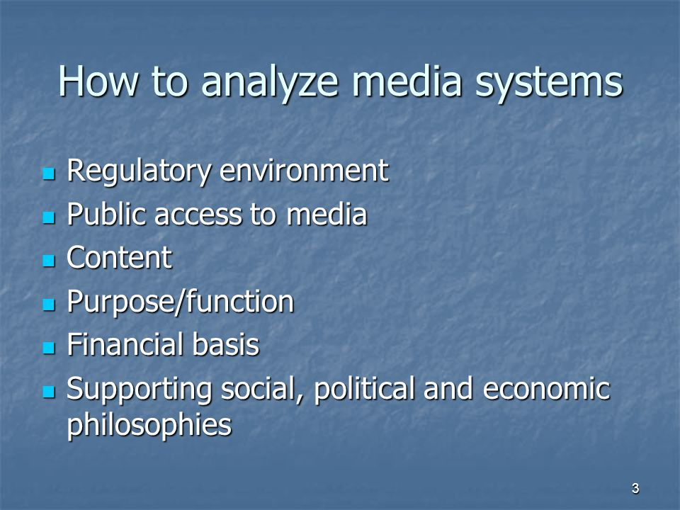 How to analyze media systems Regulatory environment Regulatory environment Public access to media Public access to media Content Content Purpose/function Purpose/function Financial basis Financial basis Supporting social, political and economic philosophies Supporting social, political and economic philosophies 3