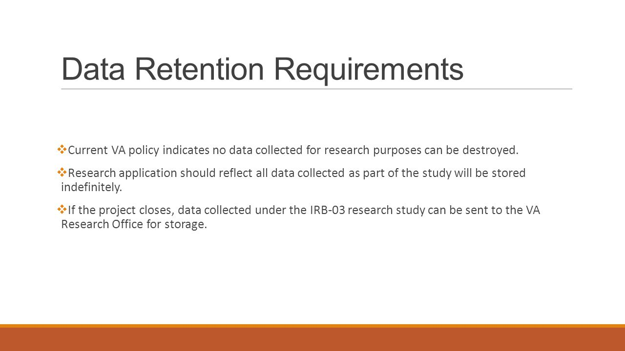 Data Retention Requirements  Current VA policy indicates no data collected for research purposes can be destroyed.  Research application should refl