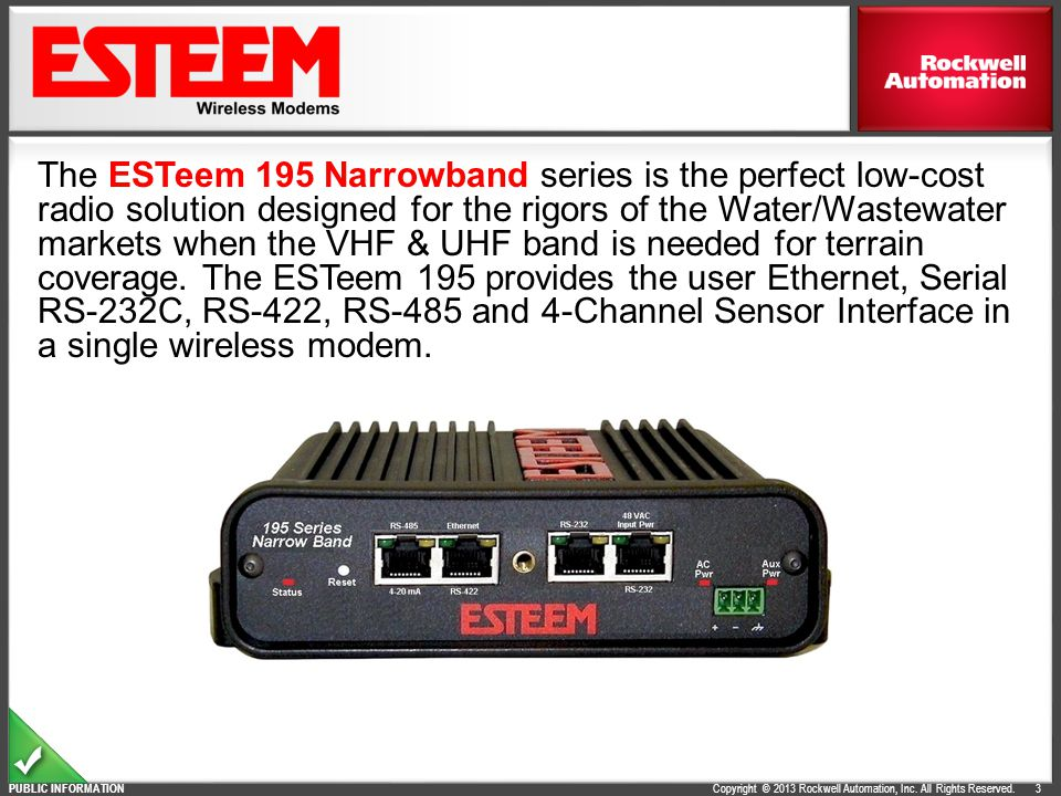 Copyright © 2013 Rockwell Automation, Inc. All Rights Reserved. PUBLIC INFORMATION 3 The ESTeem 195 Narrowband series is the perfect low-cost radio so