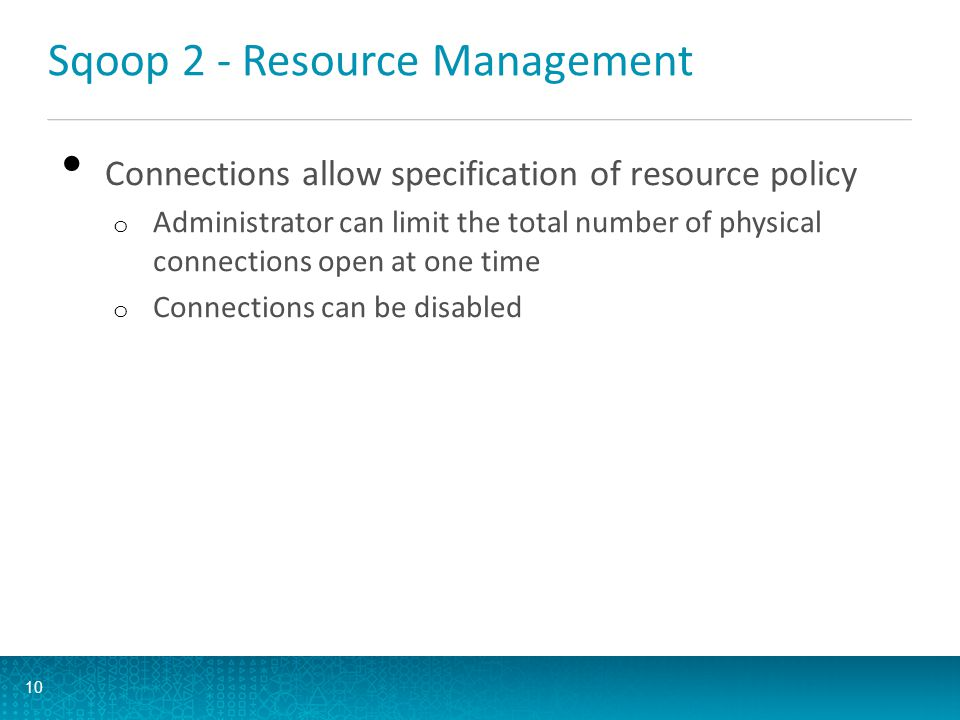 Sqoop 2 - Resource Management Connections allow specification of resource policy o Administrator can limit the total number of physical connections op