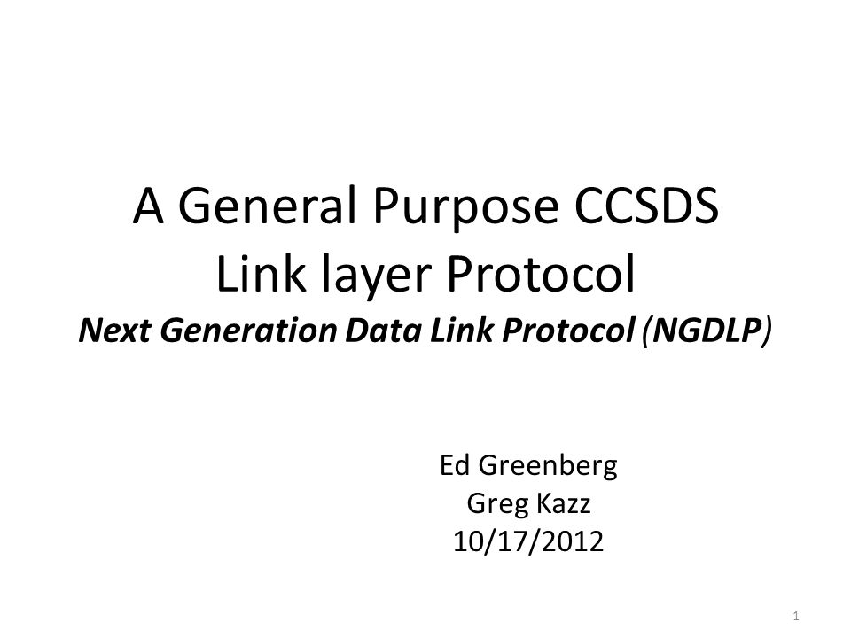 A General Purpose CCSDS Link layer Protocol Next Generation Data Link Protocol (NGDLP) Ed Greenberg Greg Kazz 10/17/2012 1