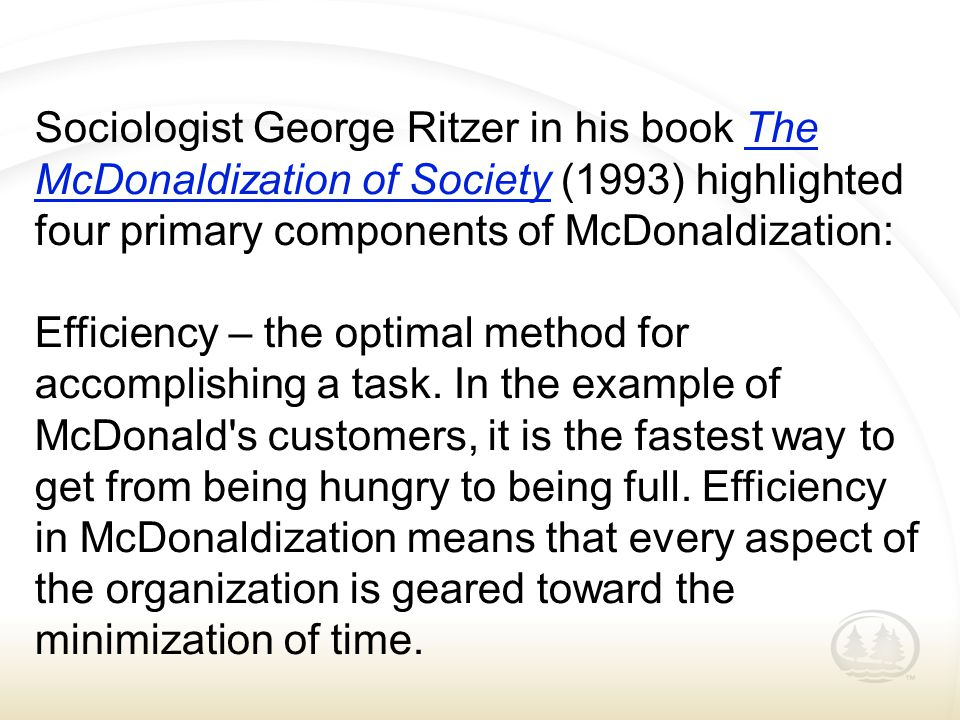 Sociologist George Ritzer in his book The McDonaldization of Society (1993) highlighted four primary components of McDonaldization:The McDonaldization