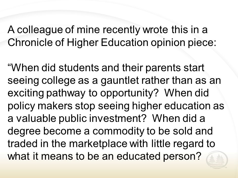 "A colleague of mine recently wrote this in a Chronicle of Higher Education opinion piece: ""When did students and their parents start seeing college as"