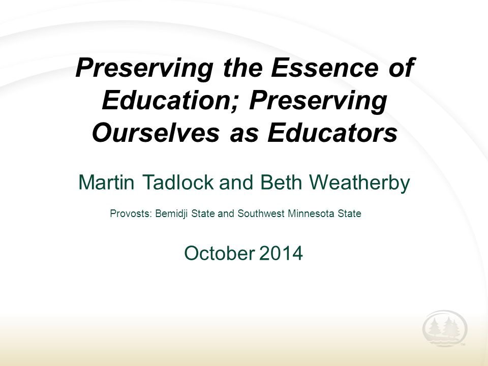 Preserving the Essence of Education; Preserving Ourselves as Educators Martin Tadlock and Beth Weatherby October 2014 Provosts: Bemidji State and Sout