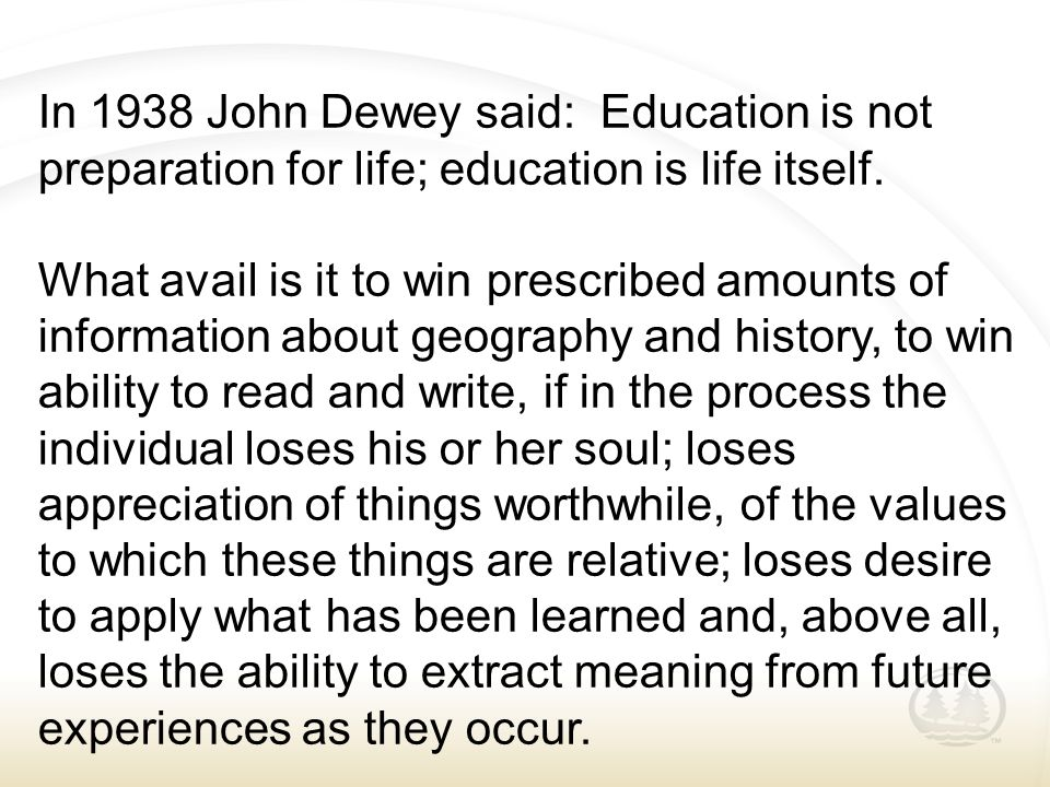 In 1938 John Dewey said: Education is not preparation for life; education is life itself. What avail is it to win prescribed amounts of information ab