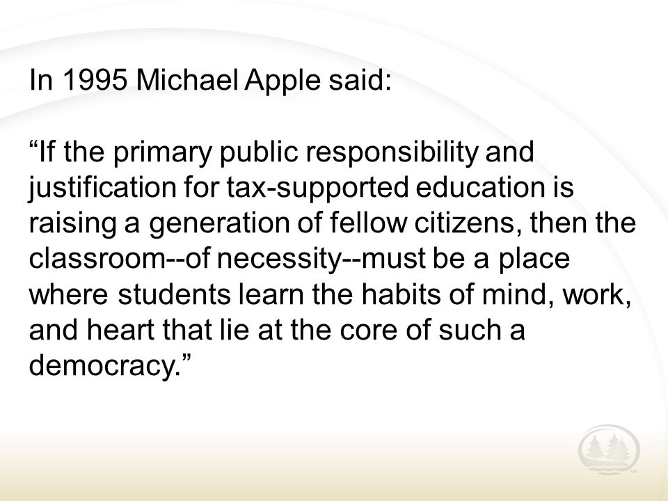 "In 1995 Michael Apple said: ""If the primary public responsibility and justification for tax-supported education is raising a generation of fellow citi"