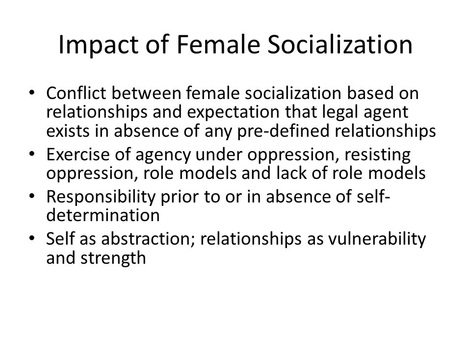 Impact of Female Socialization Conflict between female socialization based on relationships and expectation that legal agent exists in absence of any pre-defined relationships Exercise of agency under oppression, resisting oppression, role models and lack of role models Responsibility prior to or in absence of self- determination Self as abstraction; relationships as vulnerability and strength