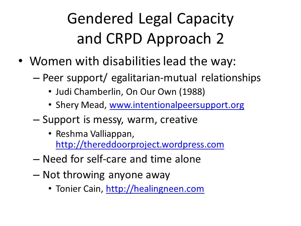 Gendered Legal Capacity and CRPD Approach 2 Women with disabilities lead the way: – Peer support/ egalitarian-mutual relationships Judi Chamberlin, On Our Own (1988) Shery Mead, www.intentionalpeersupport.orgwww.intentionalpeersupport.org – Support is messy, warm, creative Reshma Valliappan, http://thereddoorproject.wordpress.com http://thereddoorproject.wordpress.com – Need for self-care and time alone – Not throwing anyone away Tonier Cain, http://healingneen.comhttp://healingneen.com