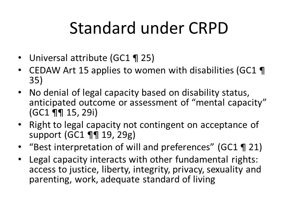 Standard under CRPD Universal attribute (GC1 ¶ 25) CEDAW Art 15 applies to women with disabilities (GC1 ¶ 35) No denial of legal capacity based on disability status, anticipated outcome or assessment of mental capacity (GC1 ¶¶ 15, 29i) Right to legal capacity not contingent on acceptance of support (GC1 ¶¶ 19, 29g) Best interpretation of will and preferences (GC1 ¶ 21) Legal capacity interacts with other fundamental rights: access to justice, liberty, integrity, privacy, sexuality and parenting, work, adequate standard of living