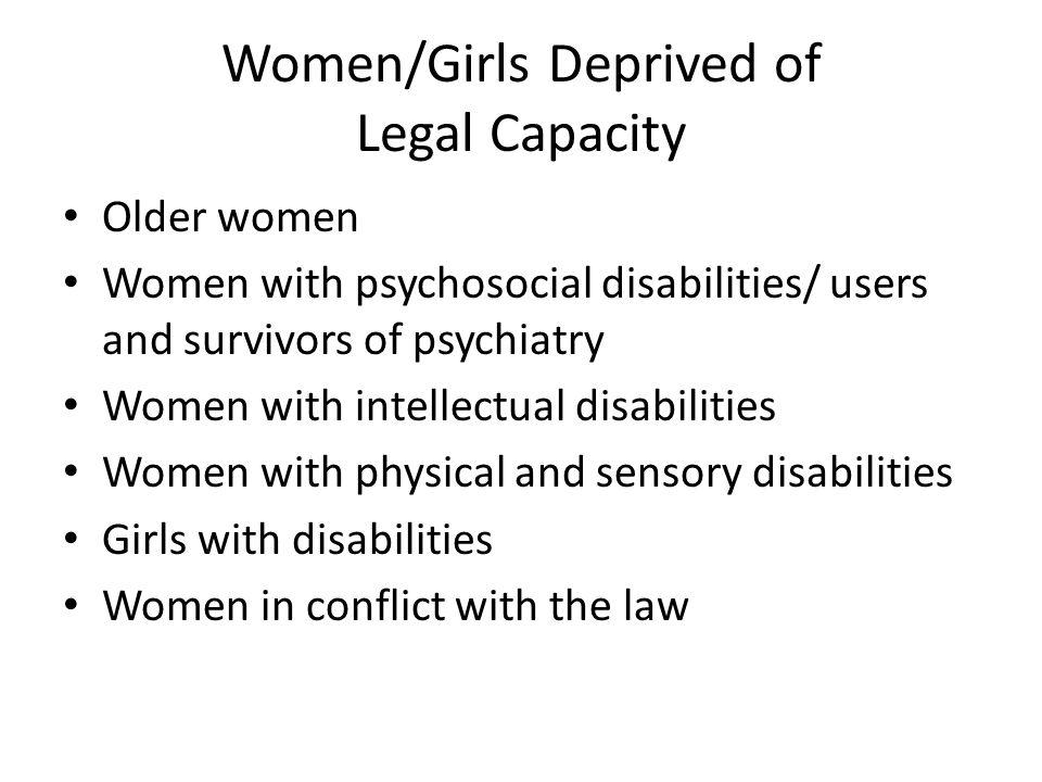 Women/Girls Deprived of Legal Capacity Older women Women with psychosocial disabilities/ users and survivors of psychiatry Women with intellectual disabilities Women with physical and sensory disabilities Girls with disabilities Women in conflict with the law