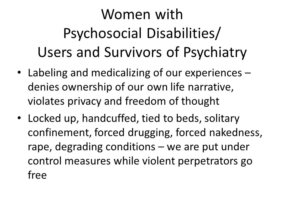 Women with Psychosocial Disabilities/ Users and Survivors of Psychiatry Labeling and medicalizing of our experiences – denies ownership of our own life narrative, violates privacy and freedom of thought Locked up, handcuffed, tied to beds, solitary confinement, forced drugging, forced nakedness, rape, degrading conditions – we are put under control measures while violent perpetrators go free