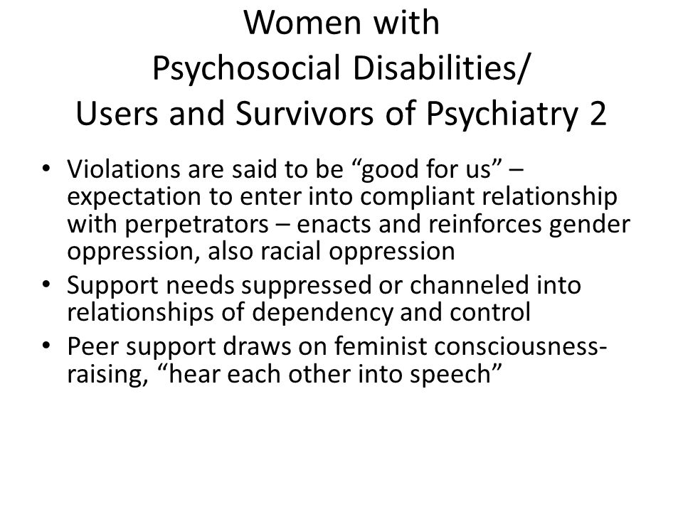 Women with Intellectual Disabilities Infantilized and denied opportunities to learn and gain life experience Sexuality suppressed and punished – including through forced psychiatry (e.g.