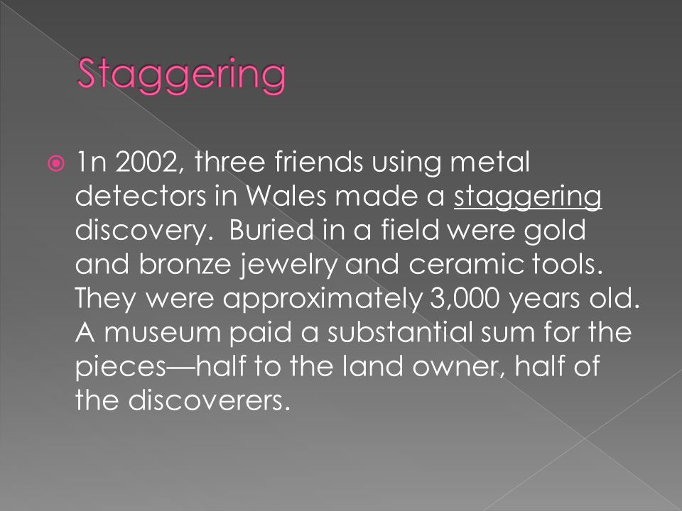  1n 2002, three friends using metal detectors in Wales made a staggering discovery. Buried in a field were gold and bronze jewelry and ceramic tools.