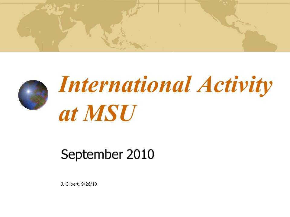 International Activity at MSU September 2010 J. Gilbert, 9/26/10