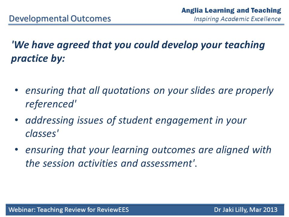 We have agreed that you could develop your teaching practice by: ensuring that all quotations on your slides are properly referenced addressing issues of student engagement in your classes ensuring that your learning outcomes are aligned with the session activities and assessment .