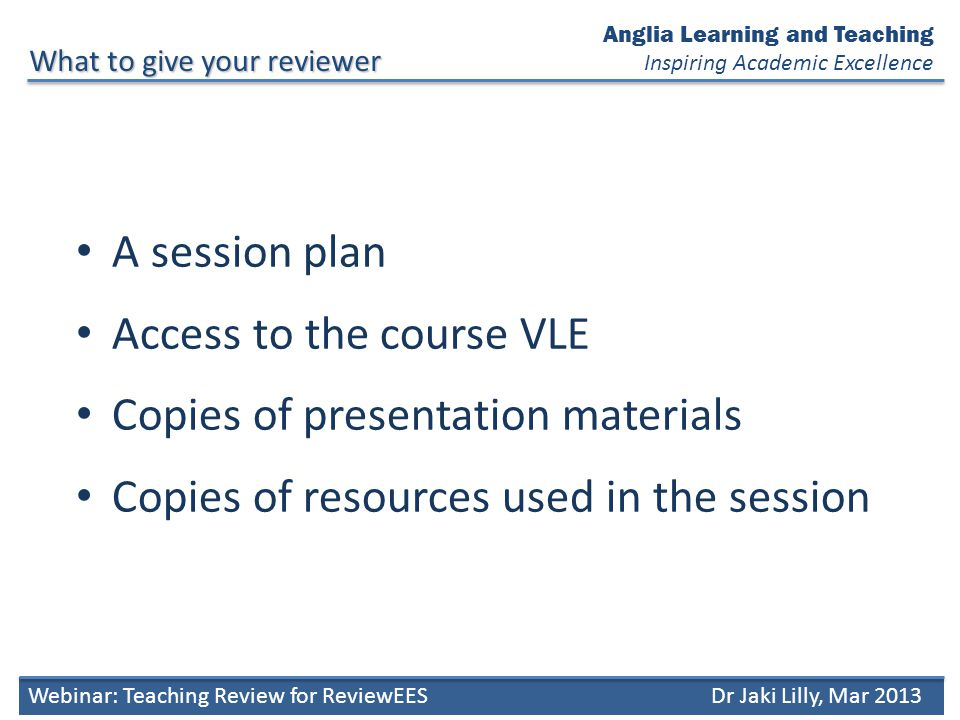 A session plan Access to the course VLE Copies of presentation materials Copies of resources used in the session What to give your reviewer Anglia Learning and Teaching Inspiring Academic Excellence Webinar: Teaching Review for ReviewEESDr Jaki Lilly, Mar 2013