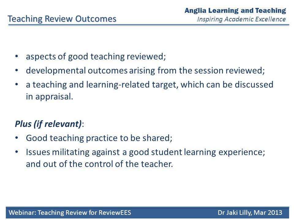 Anglia Learning and Teaching Inspiring Academic Excellence Teaching Review Outcomes Webinar: Teaching Review for ReviewEESDr Jaki Lilly, Mar 2013 aspects of good teaching reviewed; developmental outcomes arising from the session reviewed; a teaching and learning-related target, which can be discussed in appraisal.
