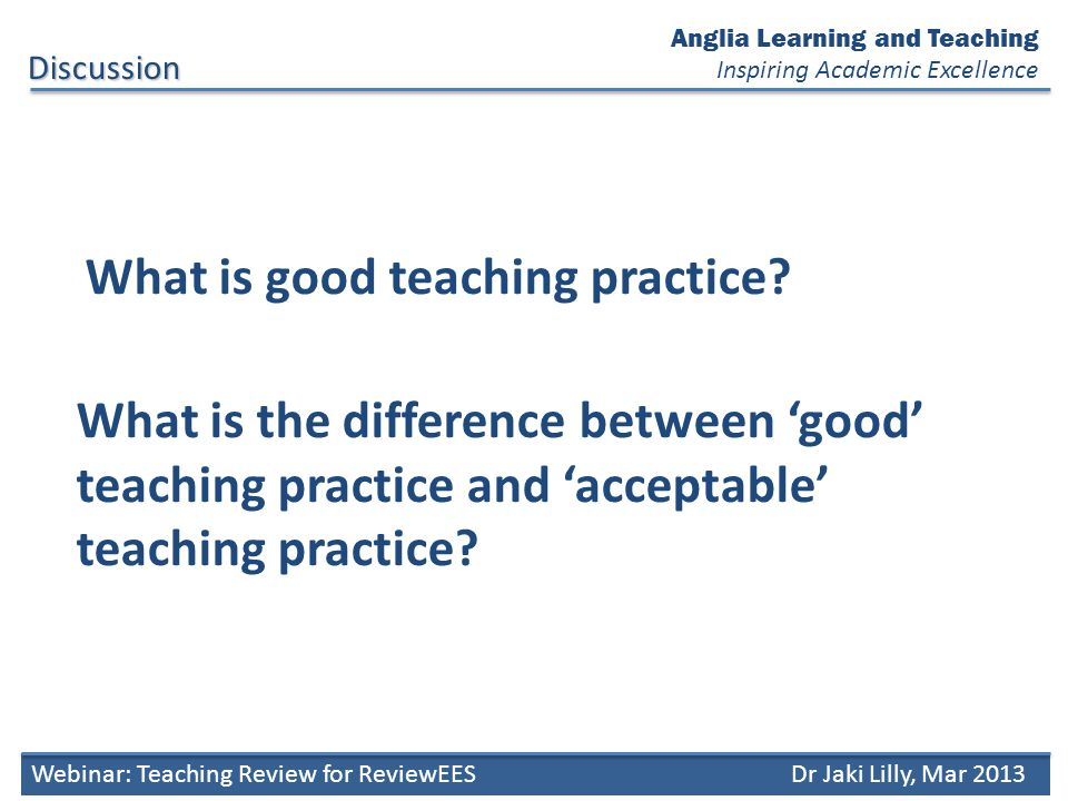 Anglia Learning and Teaching Inspiring Academic Excellence Good Teaching Practice Webinar: Teaching Review for ReviewEESDr Jaki Lilly, Mar 2013 teaching is well prepared outcomes, content and assessment are constructively aligned teaching is clearly linked with the curriculum demonstrates evidence of reflective practice engaging enthusiastic flexible / adaptable tolerant eager to learn committed and respectful teaching is informed by sound pedagogical principles content is up to date with the subject and practice content is informed by research and evidence address different learning styles are contextualised in students understanding and experience engage with practice promote independent learning promote critical thinking promote deep learning Approach : Methods : Scholarship : Personal Attributes: