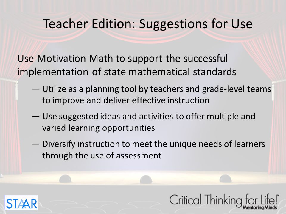 Use research-based instructional practices to increase student achievement —Use Motivation Math with individual learners in small groups, or with whole groups to develop, review, or extend skill mastery —Utilize Motivation Math as an intervention tool to address deficit skills for identified students —Use Motivation Math as an instructional tool in tutorials or for extended day programs Teacher Edition: Suggestions for Use