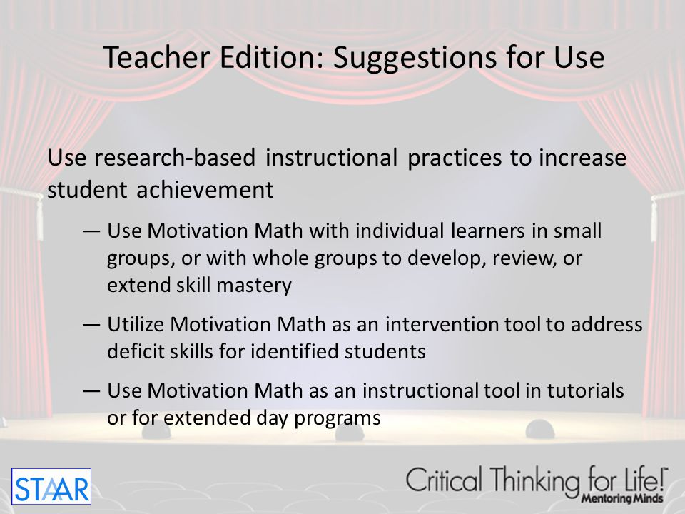 Use research-based instructional practices to increase student achievement —Use Motivation Math with individual learners in small groups, or with whol