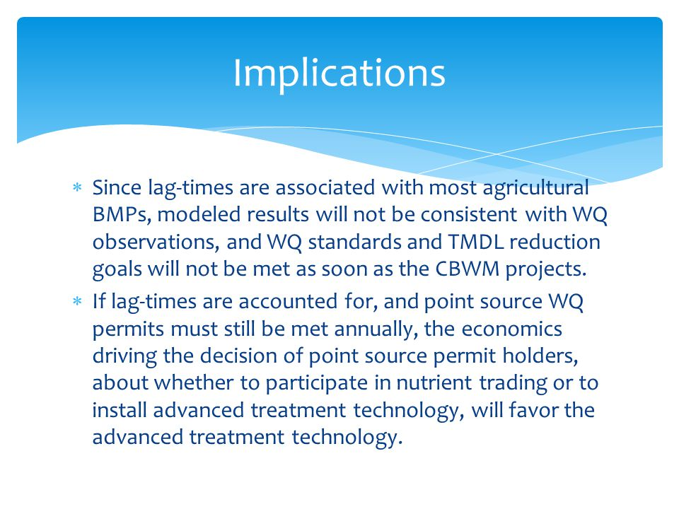  Since lag-times are associated with most agricultural BMPs, modeled results will not be consistent with WQ observations, and WQ standards and TMDL reduction goals will not be met as soon as the CBWM projects.