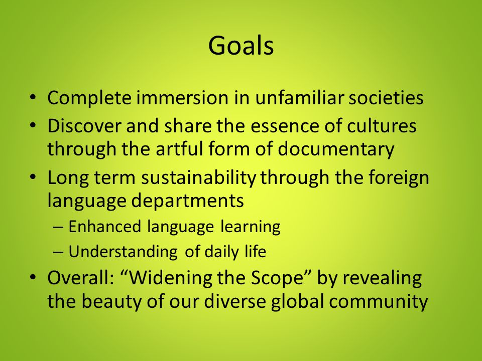 Goals Complete immersion in unfamiliar societies Discover and share the essence of cultures through the artful form of documentary Long term sustainability through the foreign language departments – Enhanced language learning – Understanding of daily life Overall: Widening the Scope by revealing the beauty of our diverse global community