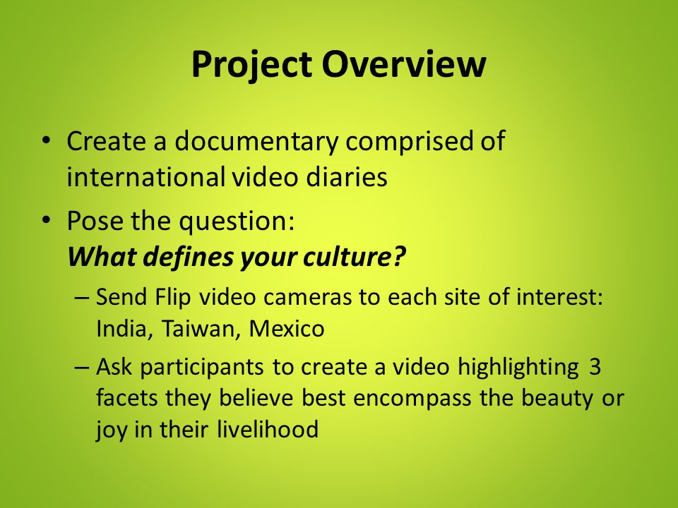 Project Overview Create a documentary comprised of international video diaries Pose the question: What defines your culture.