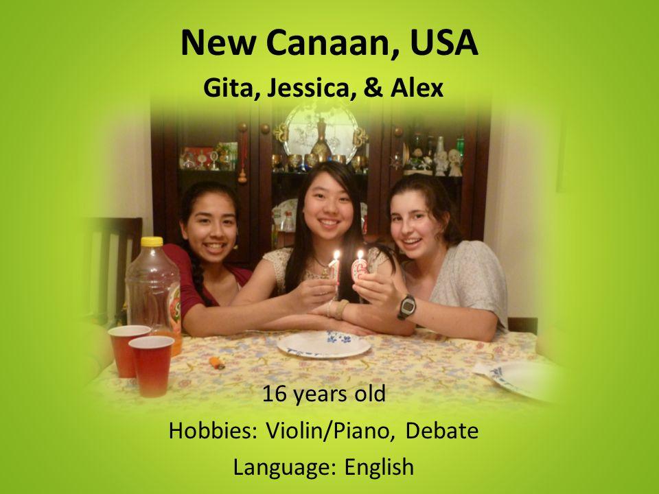 New Canaan, USA Gita, Jessica, & Alex 16 years old Hobbies: Violin/Piano, Debate Language: English