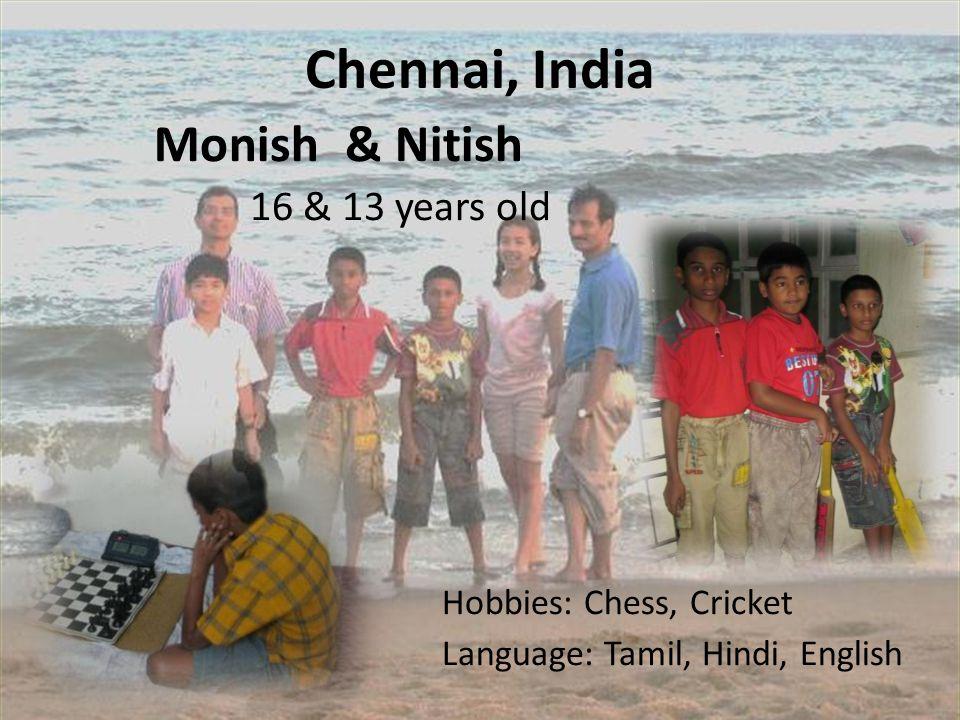 Chennai, India Monish & Nitish 16 & 13 years old Hobbies: Chess, Cricket Language: Tamil, Hindi, English