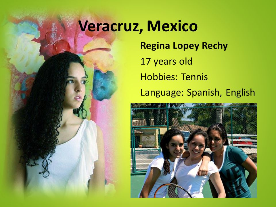 Veracruz, Mexico Regina Lopey Rechy 17 years old Hobbies: Tennis Language: Spanish, English