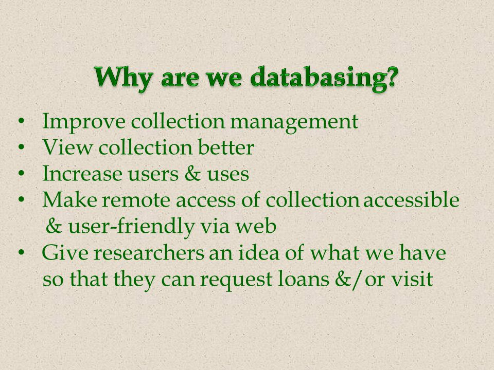 Improve collection management View collection better Increase users & uses Make remote access of collectionaccessible & user-friendly via web Give researchers an idea of what we have so that they can request loans &/or visit