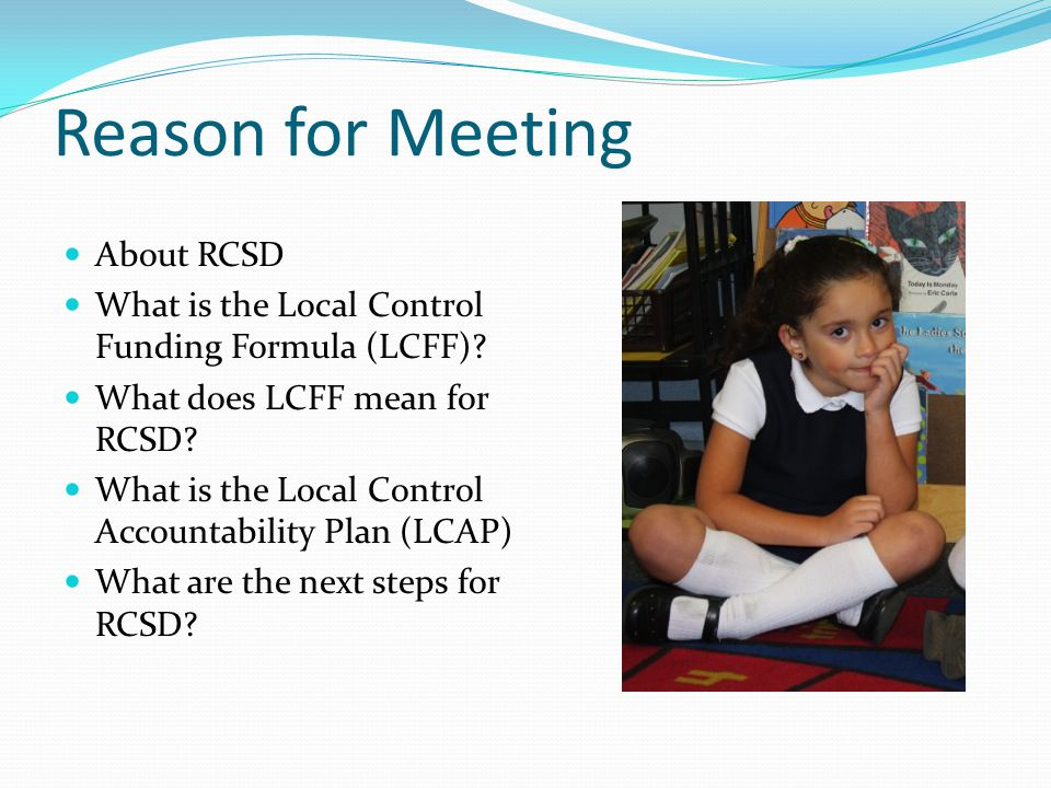 Reason for Meeting About RCSD What is the Local Control Funding Formula (LCFF).