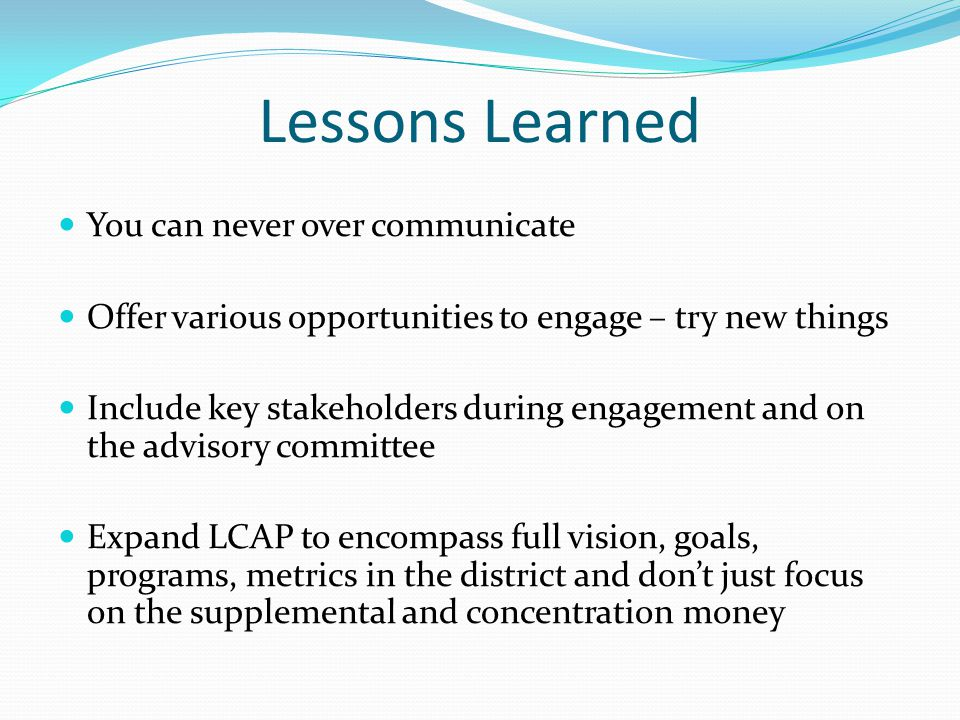 Lessons Learned You can never over communicate Offer various opportunities to engage – try new things Include key stakeholders during engagement and on the advisory committee Expand LCAP to encompass full vision, goals, programs, metrics in the district and don't just focus on the supplemental and concentration money