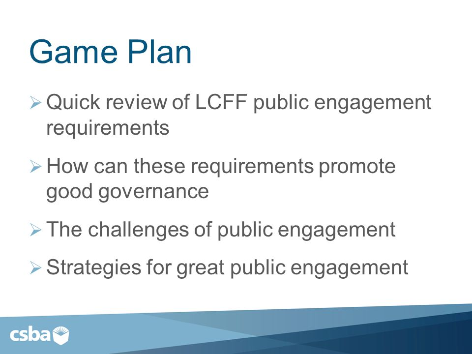Game Plan  Quick review of LCFF public engagement requirements  How can these requirements promote good governance  The challenges of public engagement  Strategies for great public engagement