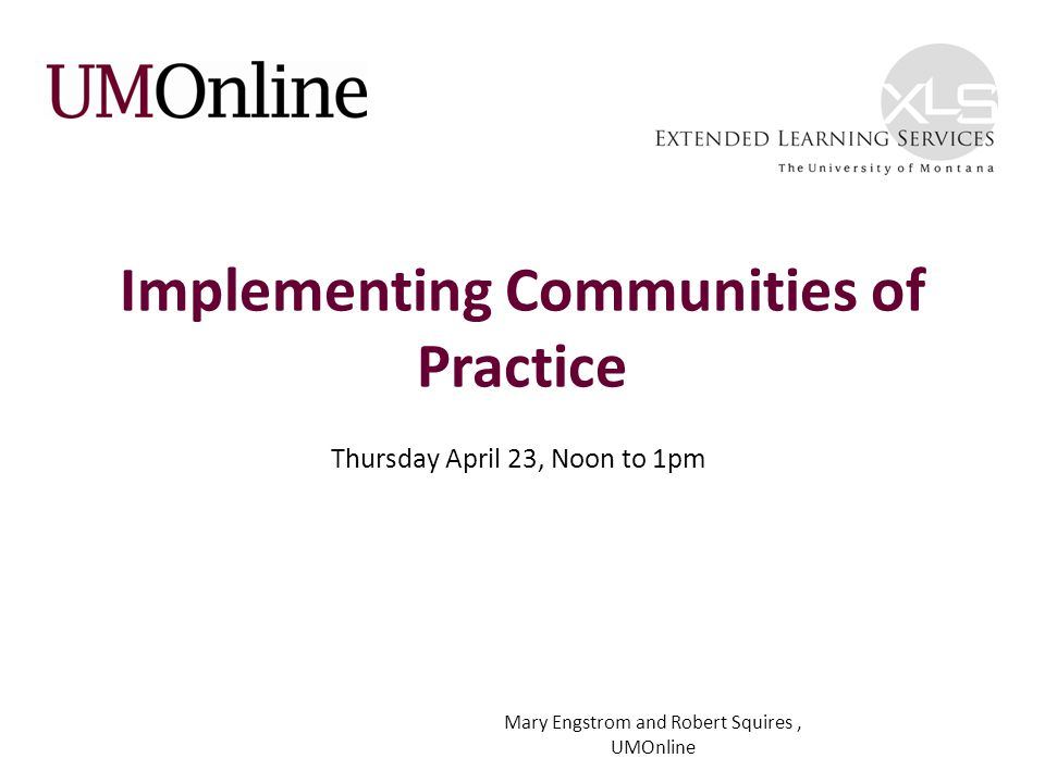 Implementing Communities of Practice Thursday April 23, Noon to 1pm Mary Engstrom and Robert Squires, UMOnline