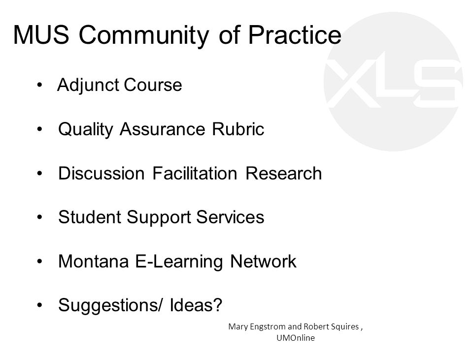 MUS Community of Practice Mary Engstrom and Robert Squires, UMOnline Adjunct Course Quality Assurance Rubric Discussion Facilitation Research Student Support Services Montana E-Learning Network Suggestions/ Ideas