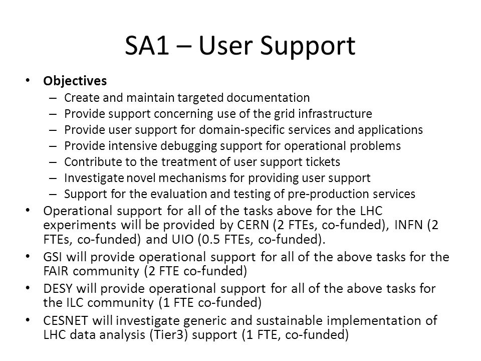 SA1 – User Support Objectives – Create and maintain targeted documentation – Provide support concerning use of the grid infrastructure – Provide user support for domain-specific services and applications – Provide intensive debugging support for operational problems – Contribute to the treatment of user support tickets – Investigate novel mechanisms for providing user support – Support for the evaluation and testing of pre-production services Operational support for all of the tasks above for the LHC experiments will be provided by CERN (2 FTEs, co-funded), INFN (2 FTEs, co-funded) and UIO (0.5 FTEs, co-funded).