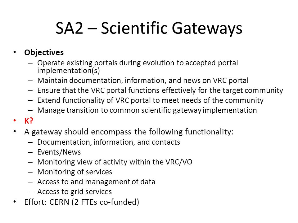 SA2 – Scientific Gateways Objectives – Operate existing portals during evolution to accepted portal implementation(s) – Maintain documentation, information, and news on VRC portal – Ensure that the VRC portal functions effectively for the target community – Extend functionality of VRC portal to meet needs of the community – Manage transition to common scientific gateway implementation K.
