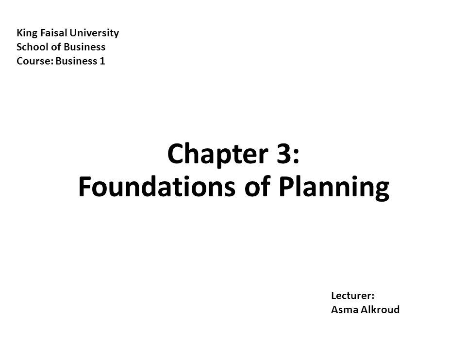 Chapter 3: Foundations of Planning King Faisal University School of Business Course: Business 1 Lecturer: Asma Alkroud