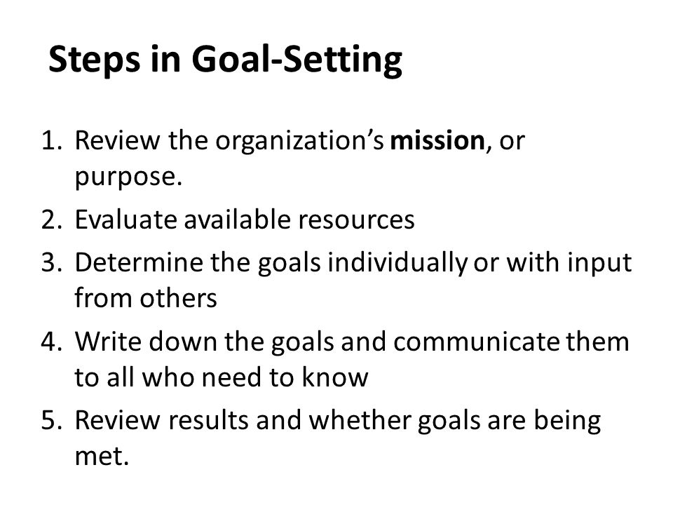 Steps in Goal-Setting 1.Review the organization's mission, or purpose. 2.Evaluate available resources 3.Determine the goals individually or with input