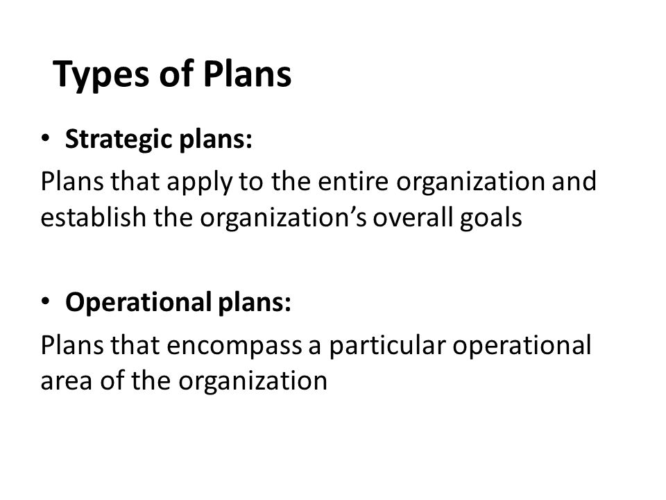 Types of Plans Strategic plans: Plans that apply to the entire organization and establish the organization's overall goals Operational plans: Plans th