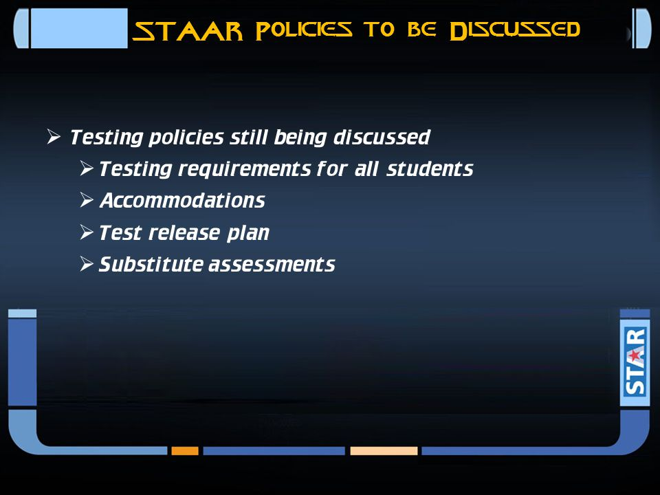 STAAR Policies Previously Communicated  Testing policies that have been communicated  4-hour time limit  Make-up testing  Assessments that require