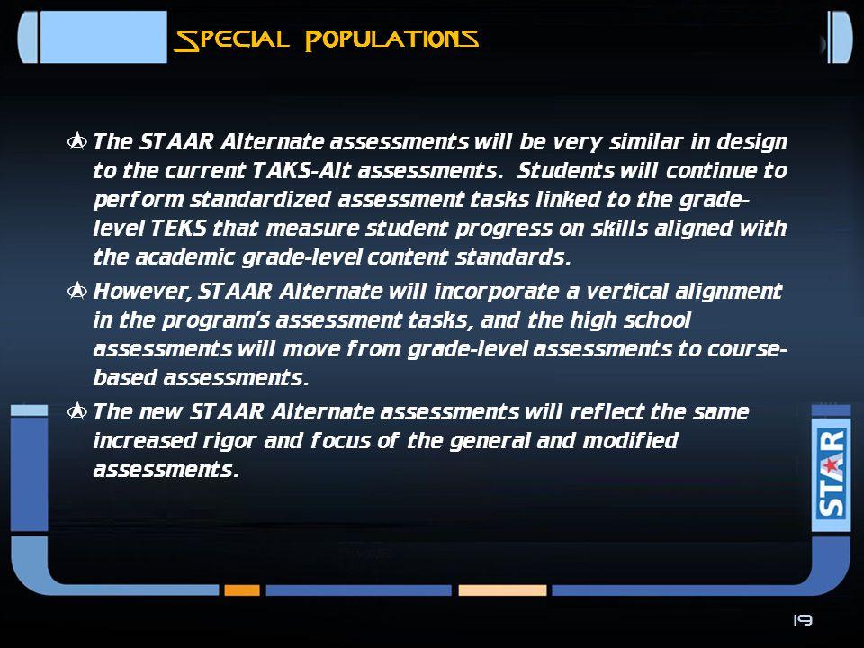 STAAR Alternate  STAAR Alternate will be fully operational in 2011- 12.  TAKS-Alt will no longer exist.  STAAR Alternate assessments will reflect t