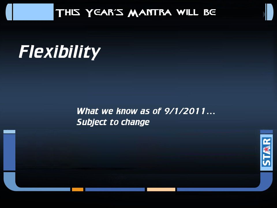 This Year's Mantra will be Flexibility What we know as of 9/1/2011… Subject to change