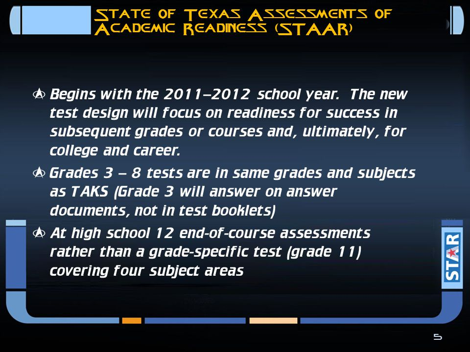 State of Texas Assessments of Academic Readiness (STAAR)  Begins with the 2011–2012 school year.