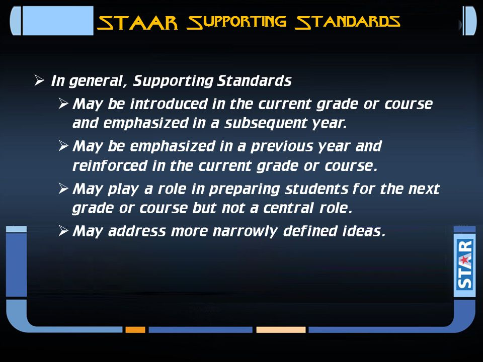 STAAR Readiness Standards  In general, Readiness Standards  Are essential for success in the current grade or course  Are important for preparednes