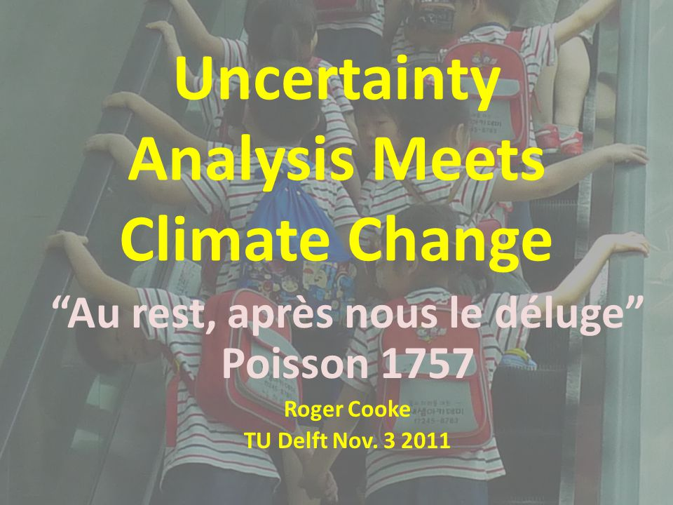 "Uncertainty Analysis Meets Climate Change ""Au rest, après nous le déluge"" Poisson 1757 Roger Cooke TU Delft Nov. 3 2011"