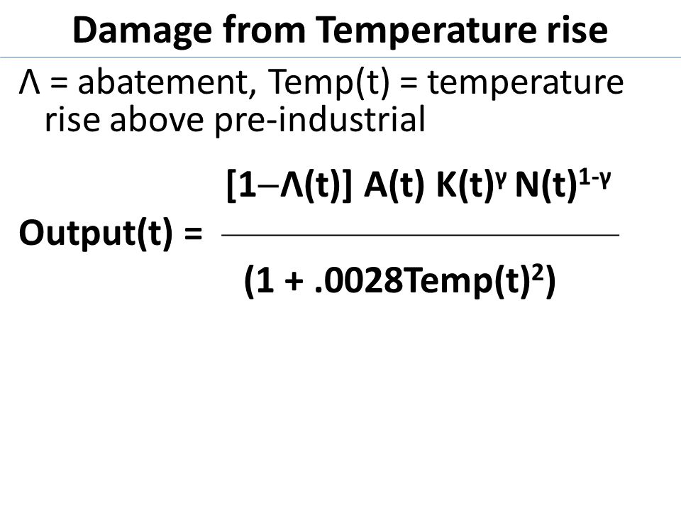 Damage from Temperature rise Λ = abatement, Temp(t) = temperature rise above pre-industrial [1  Λ(t)] A(t) K(t) γ N(t) 1-γ Output(t) = —————————— (1